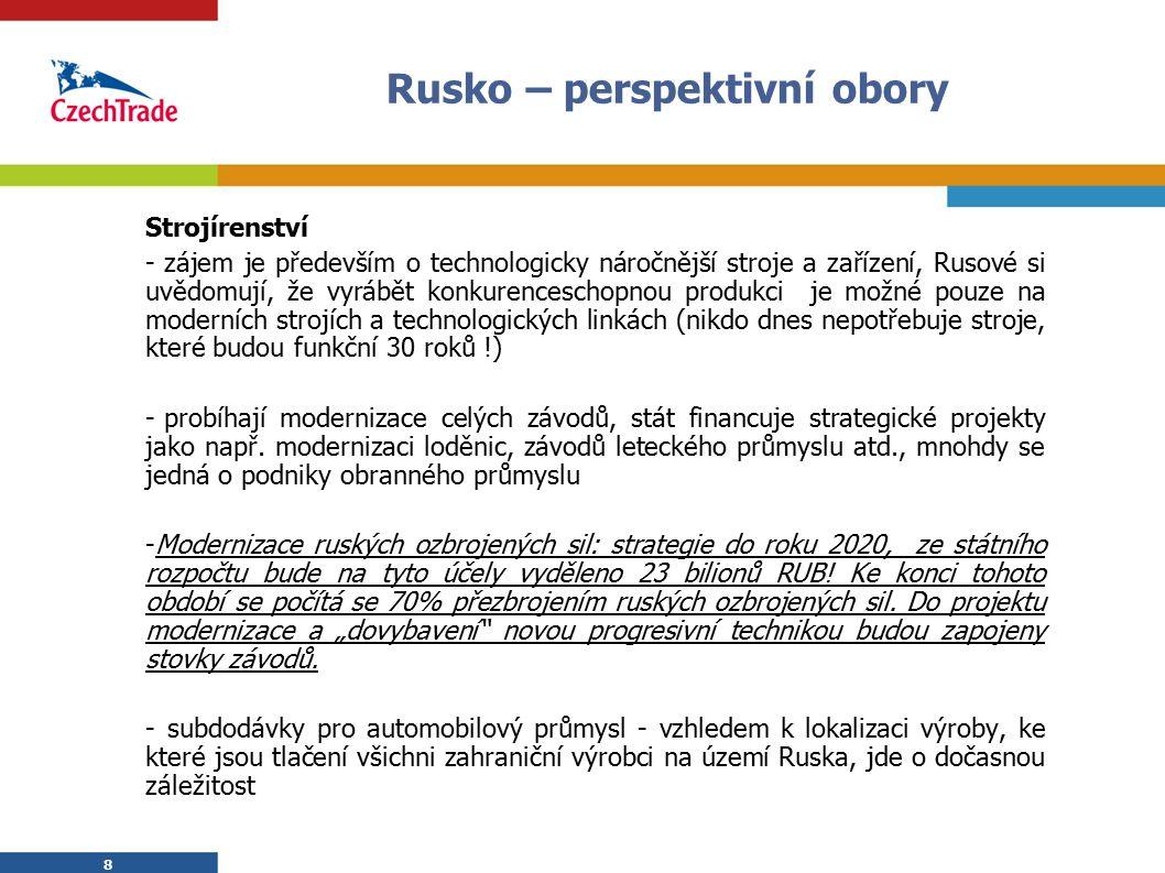 8 Rusko – perspektivní obory Strojírenství - zájem je především o technologicky náročnější stroje a zařízení, Rusové si uvědomují, že vyrábět konkurenceschopnou produkci je možné pouze na moderních strojích a technologických linkách (nikdo dnes nepotřebuje stroje, které budou funkční 30 roků !) - probíhají modernizace celých závodů, stát financuje strategické projekty jako např.