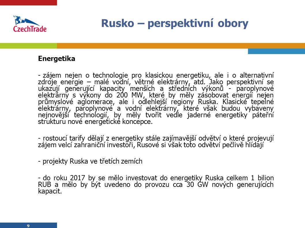 9 Rusko – perspektivní obory Energetika - zájem nejen o technologie pro klasickou energetiku, ale i o alternativní zdroje energie – malé vodní, větrné elektrárny, atd.