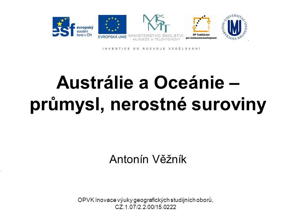 Austrálie a Oceánie – průmysl, nerostné suroviny Antonín Věžník OPVK Inovace výuky geografických studijních oborů, CZ.1.07/2.2.00/15.0222