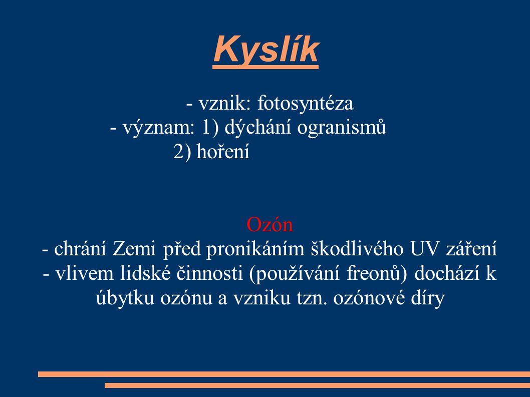 Kyslík - vznik: fotosyntéza - význam: 1) dýchání ogranismů 2) hoření Ozón - chrání Zemi před pronikáním škodlivého UV záření - vlivem lidské činnosti