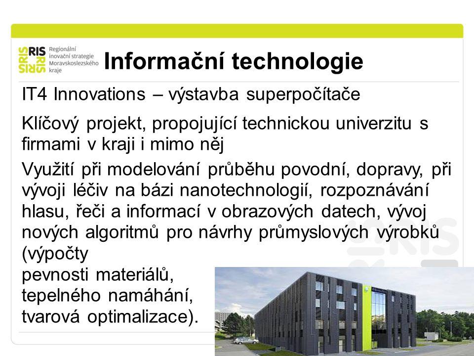 Informační technologie IT4 Innovations – výstavba superpočítače Klíčový projekt, propojující technickou univerzitu s firmami v kraji i mimo něj Využití při modelování průběhu povodní, dopravy, při vývoji léčiv na bázi nanotechnologií, rozpoznávání hlasu, řeči a informací v obrazových datech, vývoj nových algoritmů pro návrhy průmyslových výrobků (výpočty pevnosti materiálů, tepelného namáhání, tvarová optimalizace).
