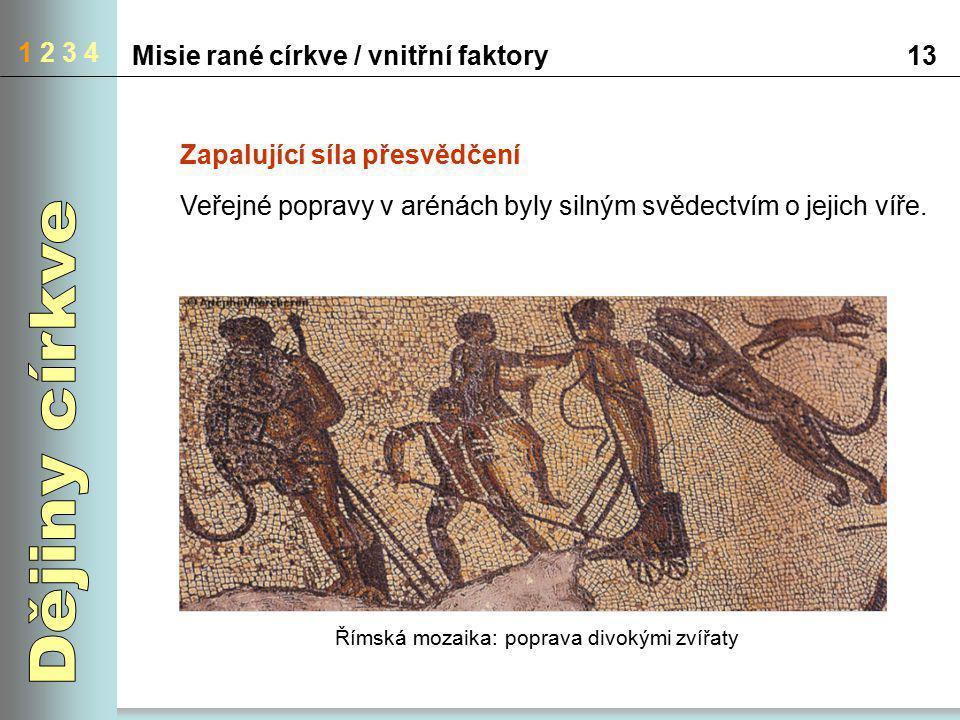 1 2 3 4 Misie rané církve / vnitřní faktory13 Zapalující síla přesvědčení Veřejné popravy v arénách byly silným svědectvím o jejich víře. Římská mozai