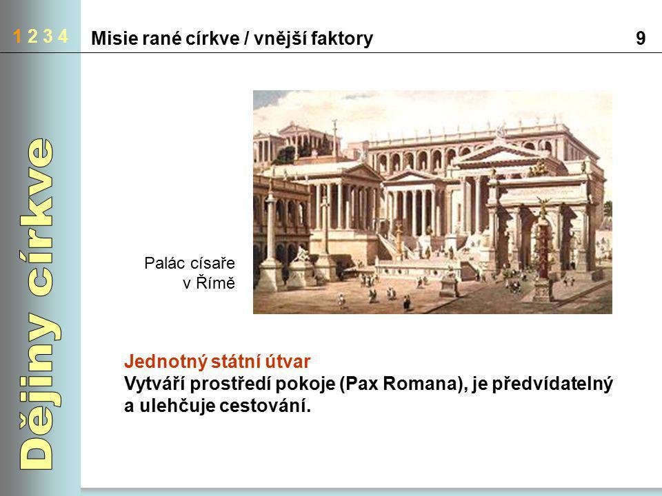 1 2 3 4 Misie rané církve / vnější faktory9 Jednotný státní útvar Vytváří prostředí pokoje (Pax Romana), je předvídatelný a ulehčuje cestování. Palác