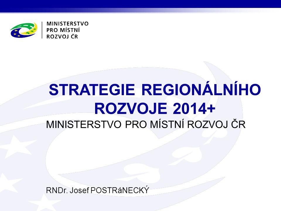 MINISTERSTVO PRO MÍSTNÍ ROZVOJ ČR RNDr. Josef POSTRáNECKÝ STRATEGIE REGIONÁLNÍHO ROZVOJE 2014+