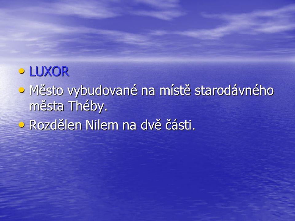 LUXOR LUXOR Město vybudované na místě starodávného města Théby. Město vybudované na místě starodávného města Théby. Rozdělen Nilem na dvě části. Rozdě