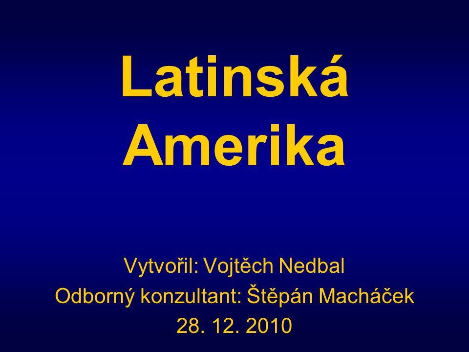 Latinská Amerika Vytvořil: Vojtěch Nedbal Odborný konzultant: Štěpán Macháček 28. 12. 2010
