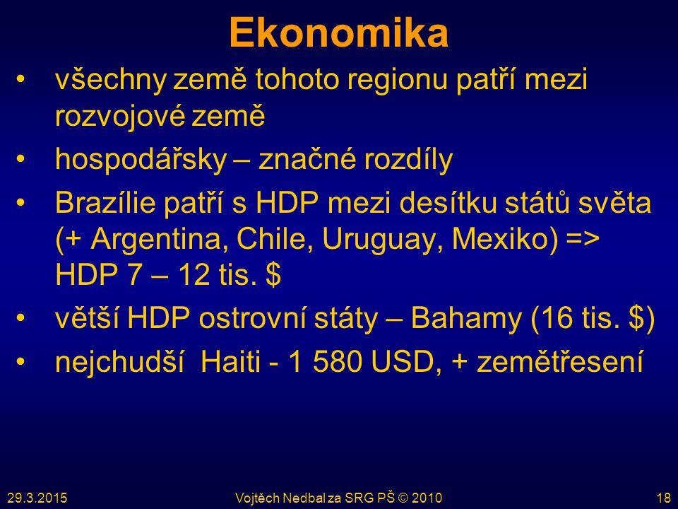 29.3.2015Vojtěch Nedbal za SRG PŠ © 201018 Ekonomika všechny země tohoto regionu patří mezi rozvojové země hospodářsky – značné rozdíly Brazílie patří s HDP mezi desítku států světa (+ Argentina, Chile, Uruguay, Mexiko) => HDP 7 – 12 tis.