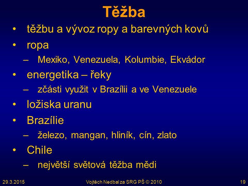 29.3.2015Vojtěch Nedbal za SRG PŠ © 201019 Těžba těžbu a vývoz ropy a barevných kovů ropa –Mexiko, Venezuela, Kolumbie, Ekvádor energetika – řeky –zčásti využit v Brazílii a ve Venezuele ložiska uranu Brazílie –železo, mangan, hliník, cín, zlato Chile –největší světová těžba mědi