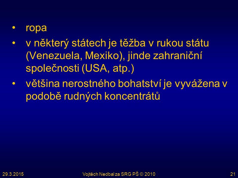 29.3.2015Vojtěch Nedbal za SRG PŠ © 201021 ropa v některý státech je těžba v rukou státu (Venezuela, Mexiko), jinde zahraniční společnosti (USA, atp.) většina nerostného bohatství je vyvážena v podobě rudných koncentrátů