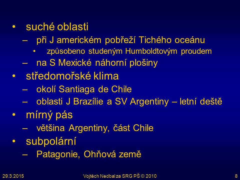 29.3.2015Vojtěch Nedbal za SRG PŠ © 20108 suché oblasti –při J americkém pobřeží Tichého oceánu způsobeno studeným Humboldtovým proudem –na S Mexické náhorní plošiny středomořské klima –okolí Santiaga de Chile –oblasti J Brazílie a SV Argentiny – letní deště mírný pás –většina Argentiny, část Chile subpolární –Patagonie, Ohňová země
