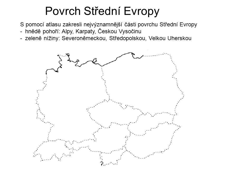 Povrch Střední Evropy S pomocí atlasu zakresli nejvýznamnější části povrchu Střední Evropy - hnědě pohoří: Alpy, Karpaty, Českou Vysočinu - zeleně níž