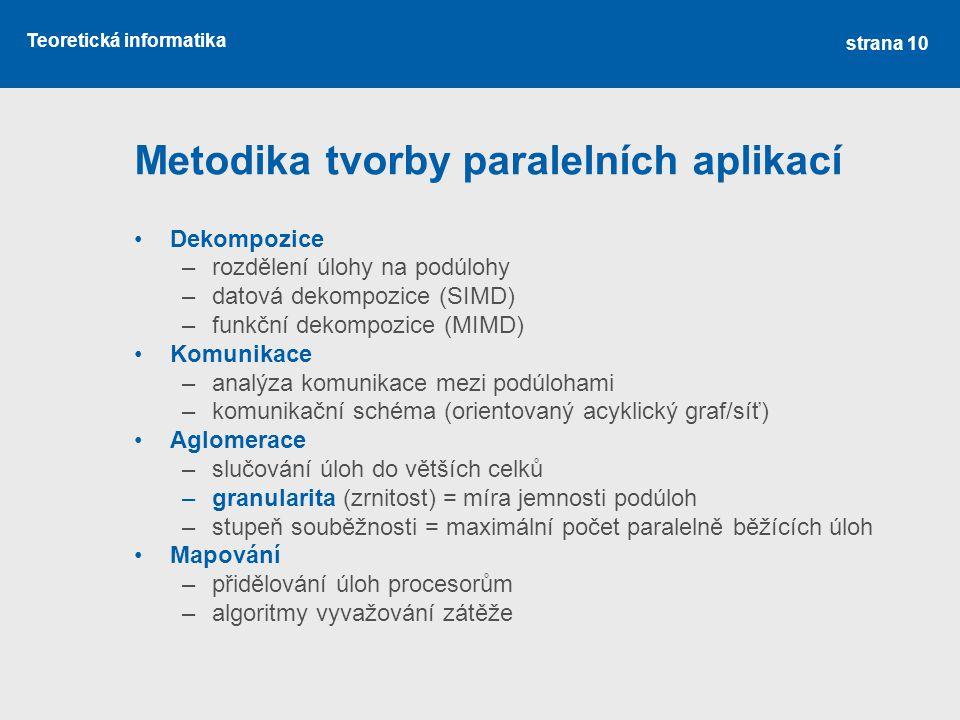 Teoretická informatika Metodika tvorby paralelních aplikací Dekompozice –rozdělení úlohy na podúlohy –datová dekompozice (SIMD) –funkční dekompozice (MIMD) Komunikace –analýza komunikace mezi podúlohami –komunikační schéma (orientovaný acyklický graf/síť) Aglomerace –slučování úloh do větších celků –granularita (zrnitost) = míra jemnosti podúloh –stupeň souběžnosti = maximální počet paralelně běžících úloh Mapování –přidělování úloh procesorům –algoritmy vyvažování zátěže strana 10