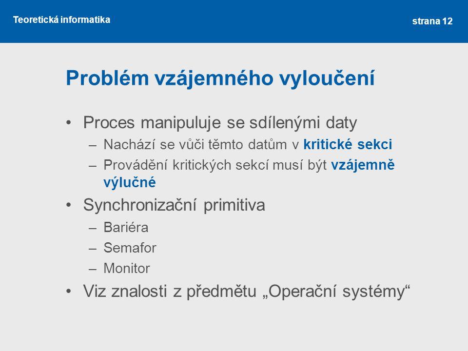 """Teoretická informatika Problém vzájemného vyloučení Proces manipuluje se sdílenými daty –Nachází se vůči těmto datům v kritické sekci –Provádění kritických sekcí musí být vzájemně výlučné Synchronizační primitiva –Bariéra –Semafor –Monitor Viz znalosti z předmětu """"Operační systémy strana 12"""