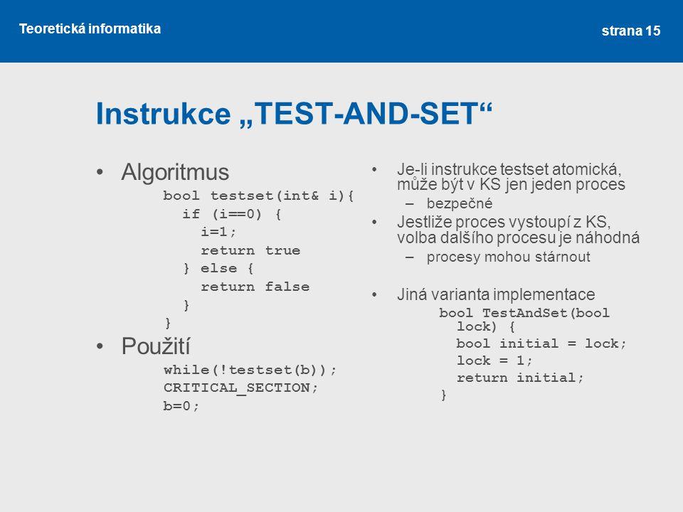 """Teoretická informatika Instrukce """"TEST-AND-SET Algoritmus bool testset(int& i){ if (i==0) { i=1; return true } else { return false } Použití while(!testset(b)); CRITICAL_SECTION; b=0; Je-li instrukce testset atomická, může být v KS jen jeden proces –bezpečné Jestliže proces vystoupí z KS, volba dalšího procesu je náhodná –procesy mohou stárnout Jiná varianta implementace bool TestAndSet(bool lock) { bool initial = lock; lock = 1; return initial; } strana 15"""