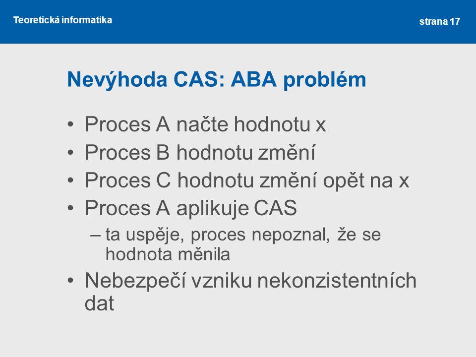 Teoretická informatika Nevýhoda CAS: ABA problém Proces A načte hodnotu x Proces B hodnotu změní Proces C hodnotu změní opět na x Proces A aplikuje CAS –ta uspěje, proces nepoznal, že se hodnota měnila Nebezpečí vzniku nekonzistentních dat strana 17