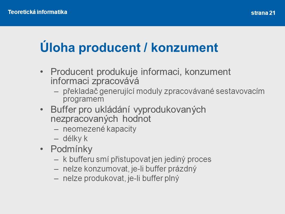 Teoretická informatika Úloha producent / konzument Producent produkuje informaci, konzument informaci zpracovává –překladač generující moduly zpracovávané sestavovacím programem Buffer pro ukládání vyprodukovaných nezpracovaných hodnot –neomezené kapacity –délky k Podmínky –k bufferu smí přistupovat jen jediný proces –nelze konzumovat, je-li buffer prázdný –nelze produkovat, je-li buffer plný strana 21