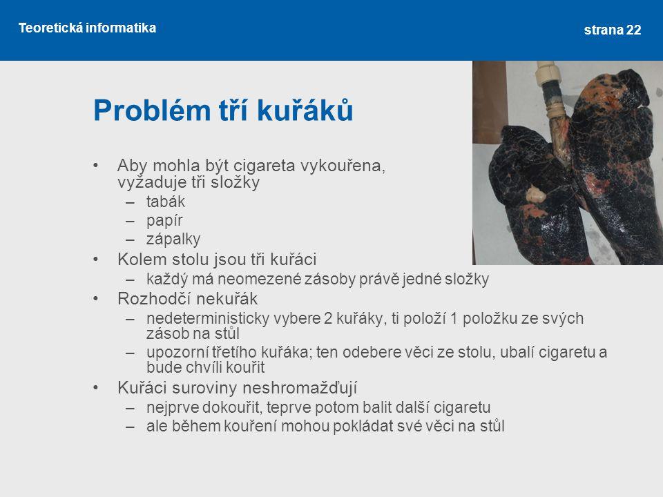 Teoretická informatika Problém tří kuřáků Aby mohla být cigareta vykouřena, vyžaduje tři složky –tabák –papír –zápalky Kolem stolu jsou tři kuřáci –každý má neomezené zásoby právě jedné složky Rozhodčí nekuřák –nedeterministicky vybere 2 kuřáky, ti položí 1 položku ze svých zásob na stůl –upozorní třetího kuřáka; ten odebere věci ze stolu, ubalí cigaretu a bude chvíli kouřit Kuřáci suroviny neshromažďují –nejprve dokouřit, teprve potom balit další cigaretu –ale během kouření mohou pokládat své věci na stůl strana 22