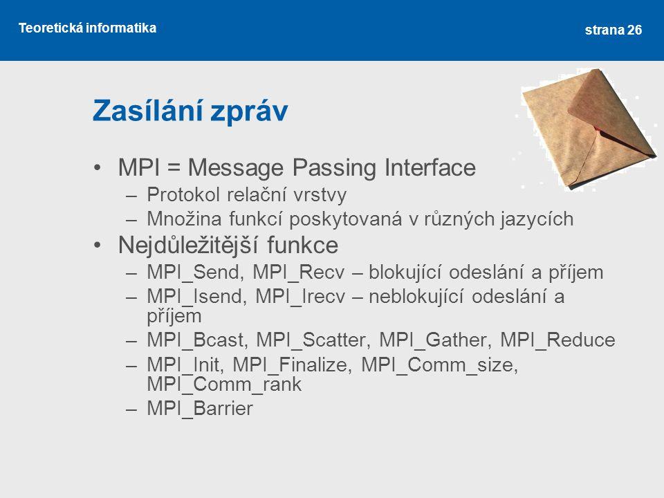 Teoretická informatika Zasílání zpráv MPI = Message Passing Interface –Protokol relační vrstvy –Množina funkcí poskytovaná v různých jazycích Nejdůležitější funkce –MPI_Send, MPI_Recv – blokující odeslání a příjem –MPI_Isend, MPI_Irecv – neblokující odeslání a příjem –MPI_Bcast, MPI_Scatter, MPI_Gather, MPI_Reduce –MPI_Init, MPI_Finalize, MPI_Comm_size, MPI_Comm_rank –MPI_Barrier strana 26