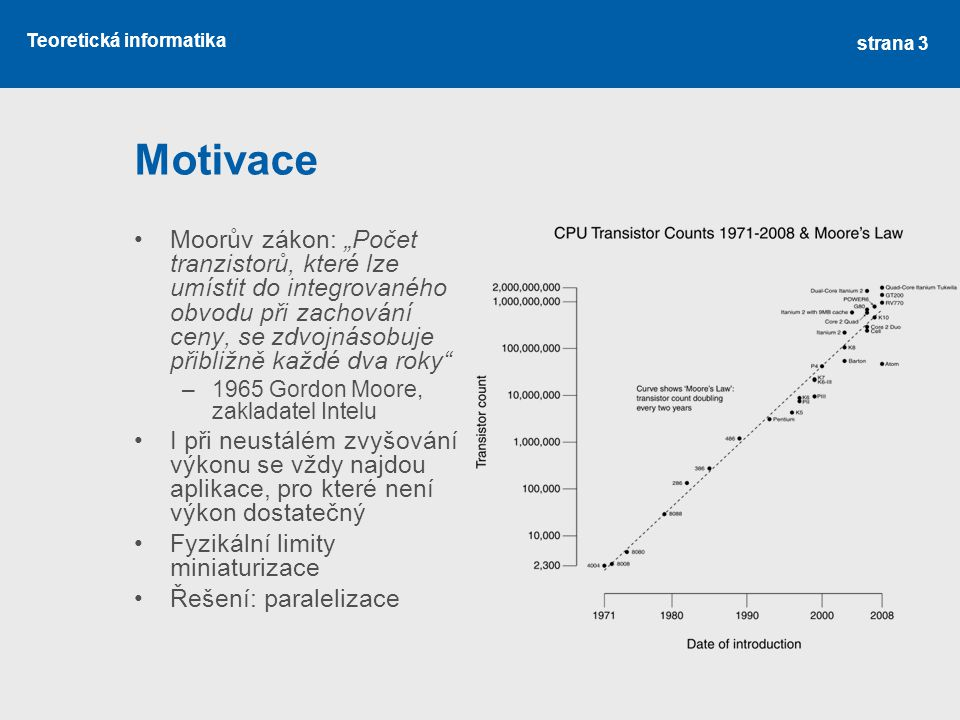 """Teoretická informatika Motivace Moorův zákon: """"Počet tranzistorů, které lze umístit do integrovaného obvodu při zachování ceny, se zdvojnásobuje přibližně každé dva roky –1965 Gordon Moore, zakladatel Intelu I při neustálém zvyšování výkonu se vždy najdou aplikace, pro které není výkon dostatečný Fyzikální limity miniaturizace Řešení: paralelizace strana 3"""