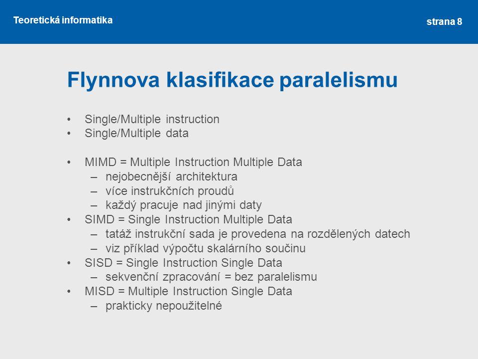 Teoretická informatika Flynnova klasifikace paralelismu Single/Multiple instruction Single/Multiple data MIMD = Multiple Instruction Multiple Data –nejobecnější architektura –více instrukčních proudů –každý pracuje nad jinými daty SIMD = Single Instruction Multiple Data –tatáž instrukční sada je provedena na rozdělených datech –viz příklad výpočtu skalárního součinu SISD = Single Instruction Single Data –sekvenční zpracování = bez paralelismu MISD = Multiple Instruction Single Data –prakticky nepoužitelné strana 8