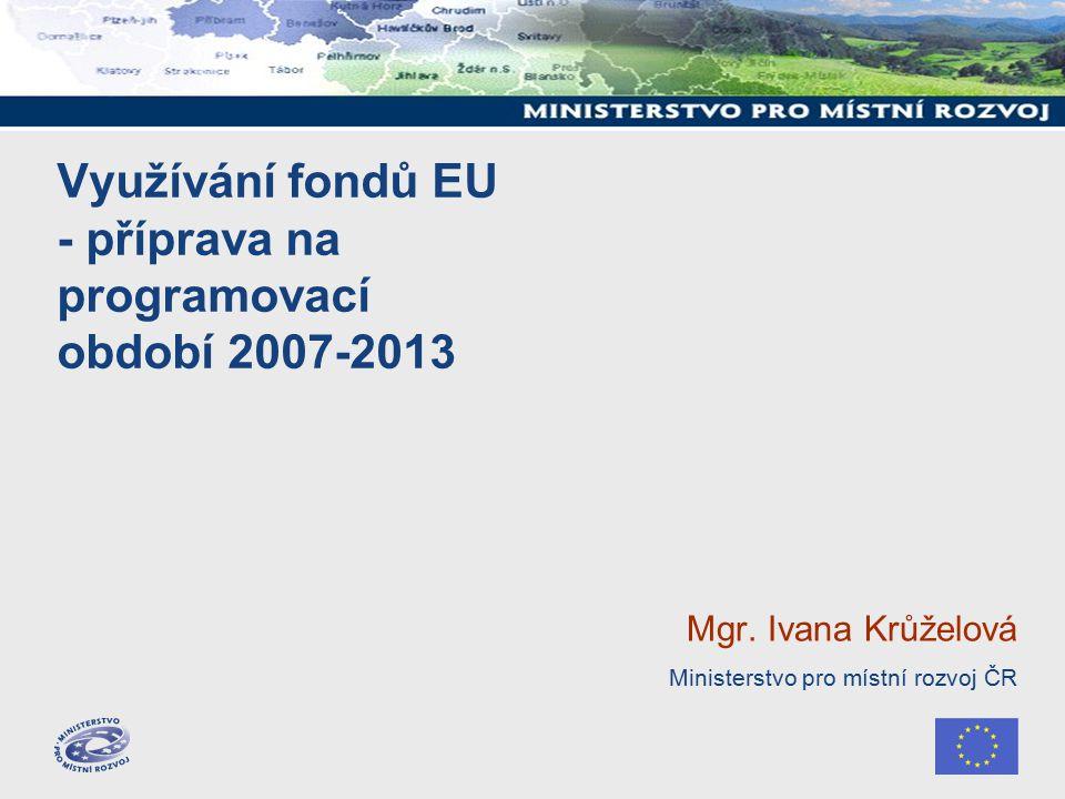 Využívání fondů EU - příprava na programovací období 2007-2013 Mgr.