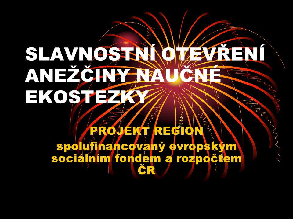 SLAVNOSTNÍ OTEVŘENÍ ANEŽČINY NAUČNÉ EKOSTEZKY PROJEKT REGION spolufinancovaný evropským sociálním fondem a rozpočtem ČR