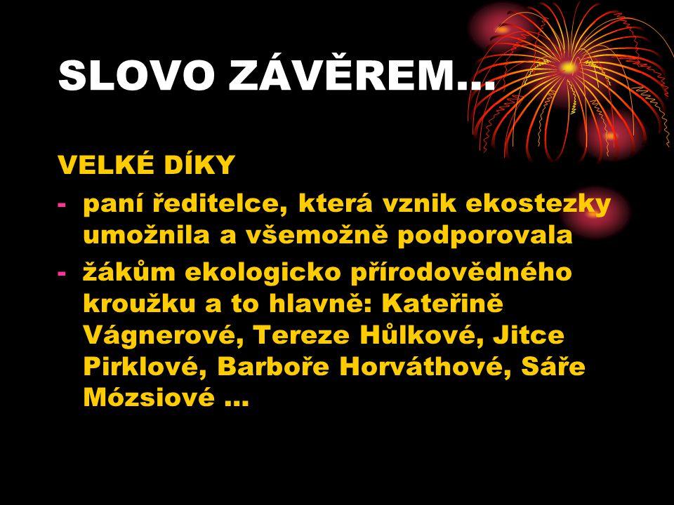 SLOVO ZÁVĚREM… VELKÉ DÍKY -paní ředitelce, která vznik ekostezky umožnila a všemožně podporovala -žákům ekologicko přírodovědného kroužku a to hlavně: Kateřině Vágnerové, Tereze Hůlkové, Jitce Pirklové, Barboře Horváthové, Sáře Mózsiové …