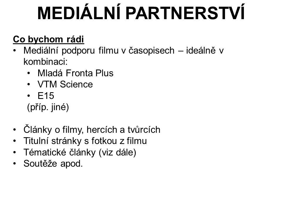MEDIÁLNÍ PARTNERSTVÍ Co bychom rádi Mediální podporu filmu v časopisech – ideálně v kombinaci: Mladá Fronta Plus VTM Science E15 (příp.