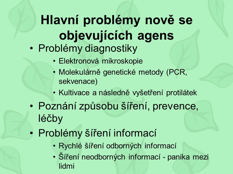 Hlavní problémy nově se objevujících agens Problémy diagnostiky Elektronová mikroskopie Molekulárně genetické metody (PCR, sekvenace) Kultivace a následně vyšetření protilátek Poznání způsobu šíření, prevence, léčby Problémy šíření informací Rychlé šíření odborných informací Šíření neodborných informací - panika mezi lidmi