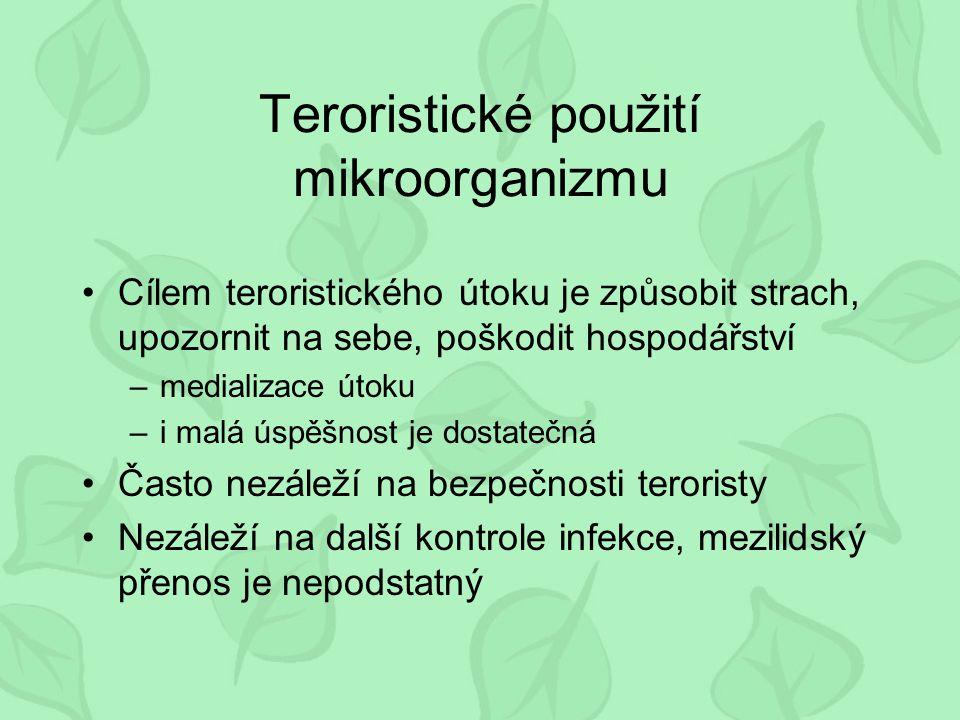 Teroristické použití mikroorganizmu Cílem teroristického útoku je způsobit strach, upozornit na sebe, poškodit hospodářství –medializace útoku –i malá úspěšnost je dostatečná Často nezáleží na bezpečnosti teroristy Nezáleží na další kontrole infekce, mezilidský přenos je nepodstatný