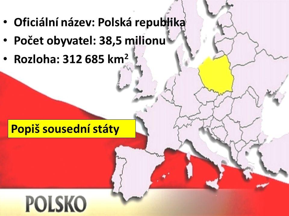 Oficiální název: Polská republika Počet obyvatel: 38,5 milionu Rozloha: 312 685 km 2 Popiš sousední státy