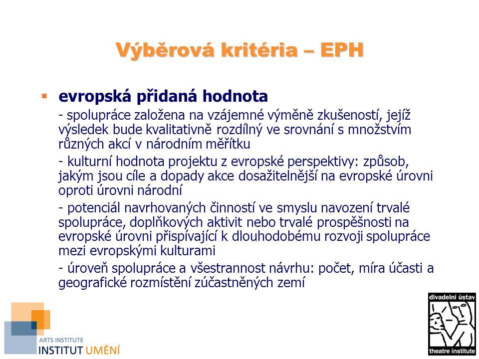 Výběrová kritéria – EPH  evropská přidaná hodnota - spolupráce založena na vzájemné výměně zkušeností, jejíž výsledek bude kvalitativně rozdílný ve srovnání s množstvím různých akcí v národním měřítku - kulturní hodnota projektu z evropské perspektivy: způsob, jakým jsou cíle a dopady akce dosažitelnější na evropské úrovni oproti úrovni národní - potenciál navrhovaných činností ve smyslu navození trvalé spolupráce, doplňkových aktivit nebo trvalé prospěšnosti na evropské úrovni přispívající k dlouhodobému rozvoji spolupráce mezi evropskými kulturami - úroveň spolupráce a všestrannost návrhu: počet, míra účasti a geografické rozmístění zúčastněných zemí
