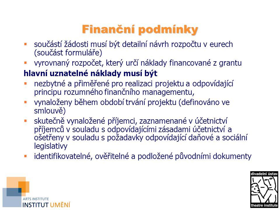 Finanční podmínky  součástí žádosti musí být detailní návrh rozpočtu v eurech (součást formuláře)  vyrovnaný rozpočet, který určí náklady financované z grantu hlavní uznatelné náklady musí být  nezbytné a přiměřené pro realizaci projektu a odpovídající principu rozumného finančního managementu,  vynaloženy během období trvání projektu (definováno ve smlouvě)  skutečně vynaložené příjemci, zaznamenané v účetnictví příjemců v souladu s odpovídajícími zásadami účetnictví a ošetřeny v souladu s požadavky odpovídající daňové a sociální legislativy  identifikovatelné, ověřitelné a podložené původními dokumenty