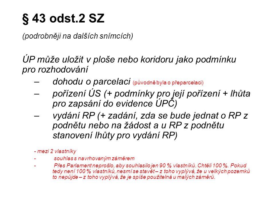 § 43 odst.2 SZ (podrobněji na dalších snímcích) ÚP může uložit v ploše nebo koridoru jako podmínku pro rozhodování –dohodu o parcelaci (původně byla o