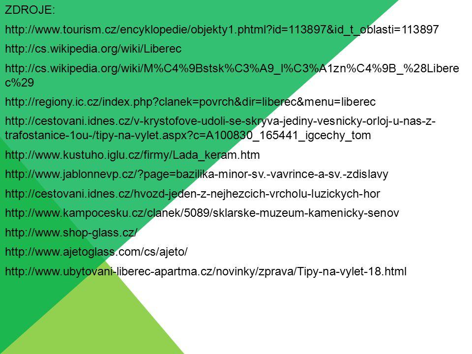 ZDROJE: http://www.tourism.cz/encyklopedie/objekty1.phtml id=113897&id_t_oblasti=113897 http://cs.wikipedia.org/wiki/Liberec http://cs.wikipedia.org/wiki/M%C4%9Bstsk%C3%A9_l%C3%A1zn%C4%9B_%28Libere c%29 http://regiony.ic.cz/index.php clanek=povrch&dir=liberec&menu=liberec http://cestovani.idnes.cz/v-krystofove-udoli-se-skryva-jediny-vesnicky-orloj-u-nas-z- trafostanice-1ou-/tipy-na-vylet.aspx c=A100830_165441_igcechy_tom http://www.kustuho.iglu.cz/firmy/Lada_keram.htm http://www.jablonnevp.cz/ page=bazilika-minor-sv.-vavrince-a-sv.-zdislavy http://cestovani.idnes.cz/hvozd-jeden-z-nejhezcich-vrcholu-luzickych-hor http://www.kampocesku.cz/clanek/5089/sklarske-muzeum-kamenicky-senov http://www.shop-glass.cz/ http://www.ajetoglass.com/cs/ajeto/ http://www.ubytovani-liberec-apartma.cz/novinky/zprava/Tipy-na-vylet-18.html