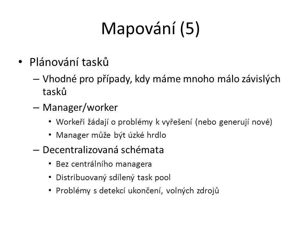 Mapování (5) Plánování tasků – Vhodné pro případy, kdy máme mnoho málo závislých tasků – Manager/worker Workeři žádají o problémy k vyřešení (nebo generují nové) Manager může být úzké hrdlo – Decentralizovaná schémata Bez centrálního managera Distribuovaný sdílený task pool Problémy s detekcí ukončení, volných zdrojů