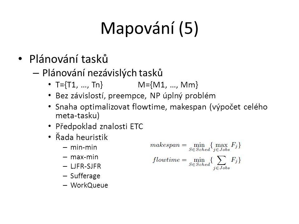 Mapování (5) Plánování tasků – Plánování nezávislých tasků T={T1, …, Tn}M={M1, …, Mm} Bez závislostí, preempce, NP úplný problém Snaha optimalizovat flowtime, makespan (výpočet celého meta-tasku) Předpoklad znalosti ETC Řada heuristik – min-min – max-min – LJFR-SJFR – Sufferage – WorkQueue