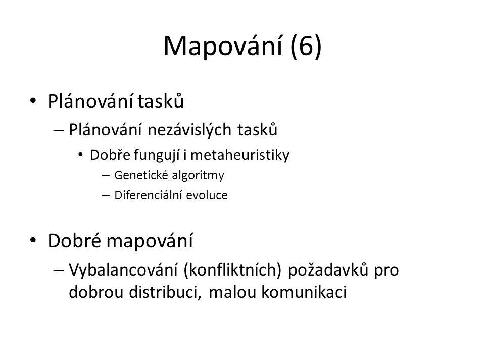 Mapování (6) Plánování tasků – Plánování nezávislých tasků Dobře fungují i metaheuristiky – Genetické algoritmy – Diferenciální evoluce Dobré mapování – Vybalancování (konfliktních) požadavků pro dobrou distribuci, malou komunikaci