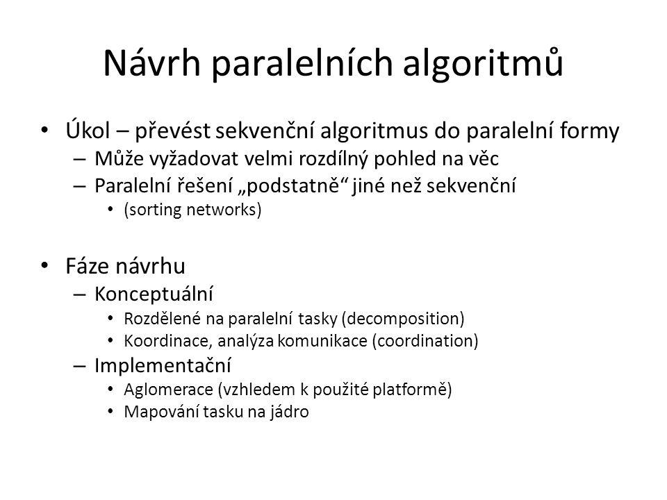 """Návrh paralelních algoritmů Úkol – převést sekvenční algoritmus do paralelní formy – Může vyžadovat velmi rozdílný pohled na věc – Paralelní řešení """"podstatně jiné než sekvenční (sorting networks) Fáze návrhu – Konceptuální Rozdělené na paralelní tasky (decomposition) Koordinace, analýza komunikace (coordination) – Implementační Aglomerace (vzhledem k použité platformě) Mapování tasku na jádro"""