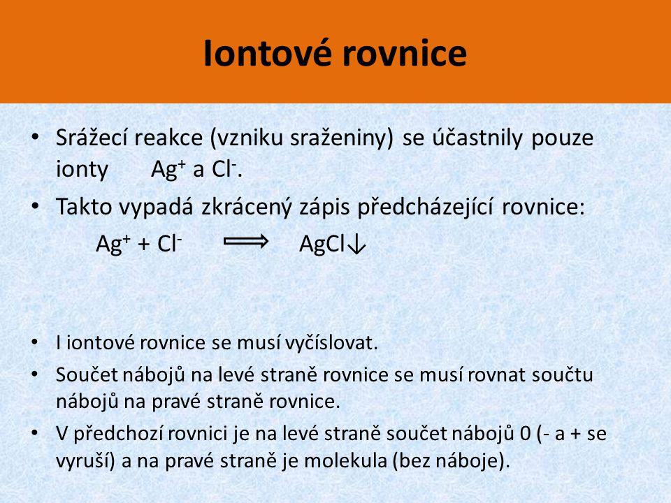 Iontové rovnice Srážecí reakce (vzniku sraženiny) se účastnily pouze ionty Ag + a Cl -. Takto vypadá zkrácený zápis předcházející rovnice: Ag + + Cl -