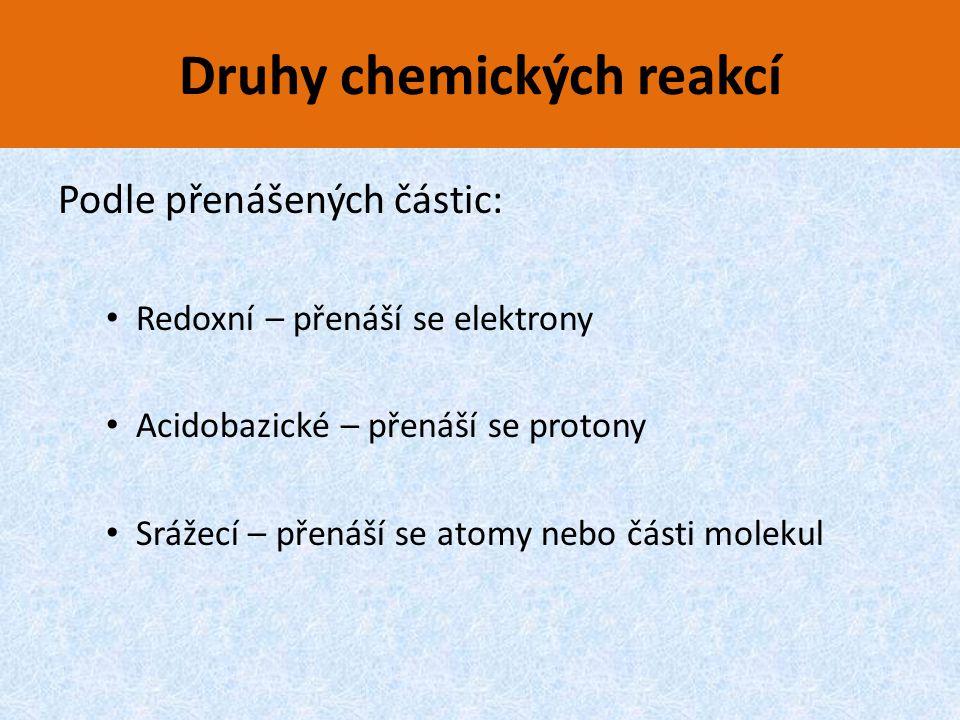 Druhy chemických reakcí Podle přenášených částic: Redoxní – přenáší se elektrony Acidobazické – přenáší se protony Srážecí – přenáší se atomy nebo čás