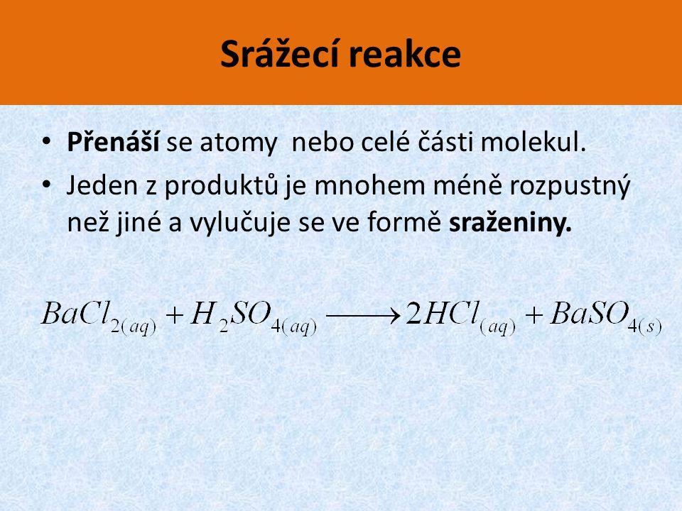 Srážecí reakce Přenáší se atomy nebo celé části molekul. Jeden z produktů je mnohem méně rozpustný než jiné a vylučuje se ve formě sraženiny.