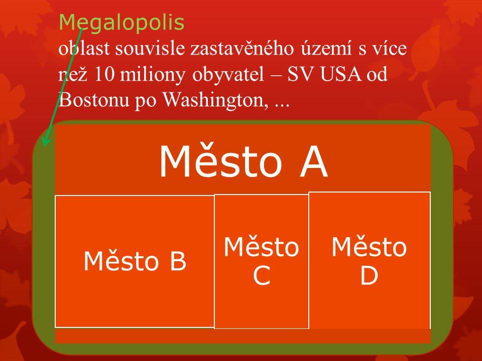 Megalopolis oblast souvisle zastavěného území s více než 10 miliony obyvatel – SV USA od Bostonu po Washington,... Město A Město B Město C Město D