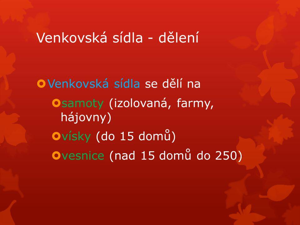 Venkovská sídla - dělení  Venkovská sídla se dělí na  samoty (izolovaná, farmy, hájovny)  vísky (do 15 domů)  vesnice (nad 15 domů do 250)