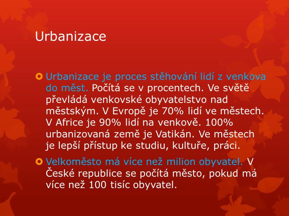 Urbanizace  Urbanizace je proces stěhování lidí z venkova do měst. Počítá se v procentech. Ve světě převládá venkovské obyvatelstvo nad městským. V E