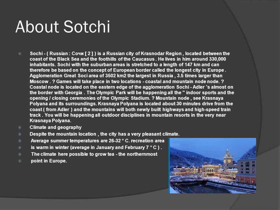About Sotchi  Sochi - ( Russian : Сочи [ 2 ] ) is a Russian city of Krasnodar Region, located between the coast of the Black Sea and the foothills of the Caucasus.
