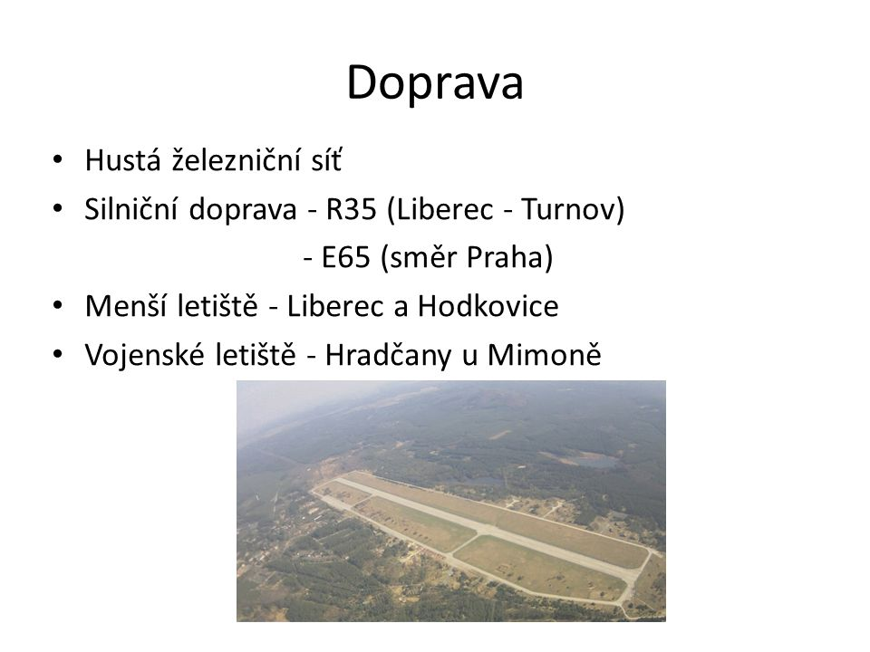 Doprava Hustá železniční síť Silniční doprava - R35 (Liberec - Turnov) - E65 (směr Praha) Menší letiště - Liberec a Hodkovice Vojenské letiště - Hradč