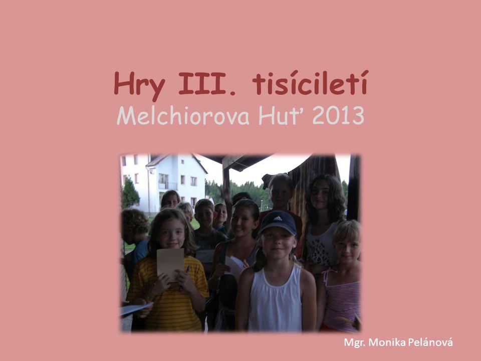 Hry III. tisíciletí Melchiorova Huť 2013 Mgr. Monika Pelánová