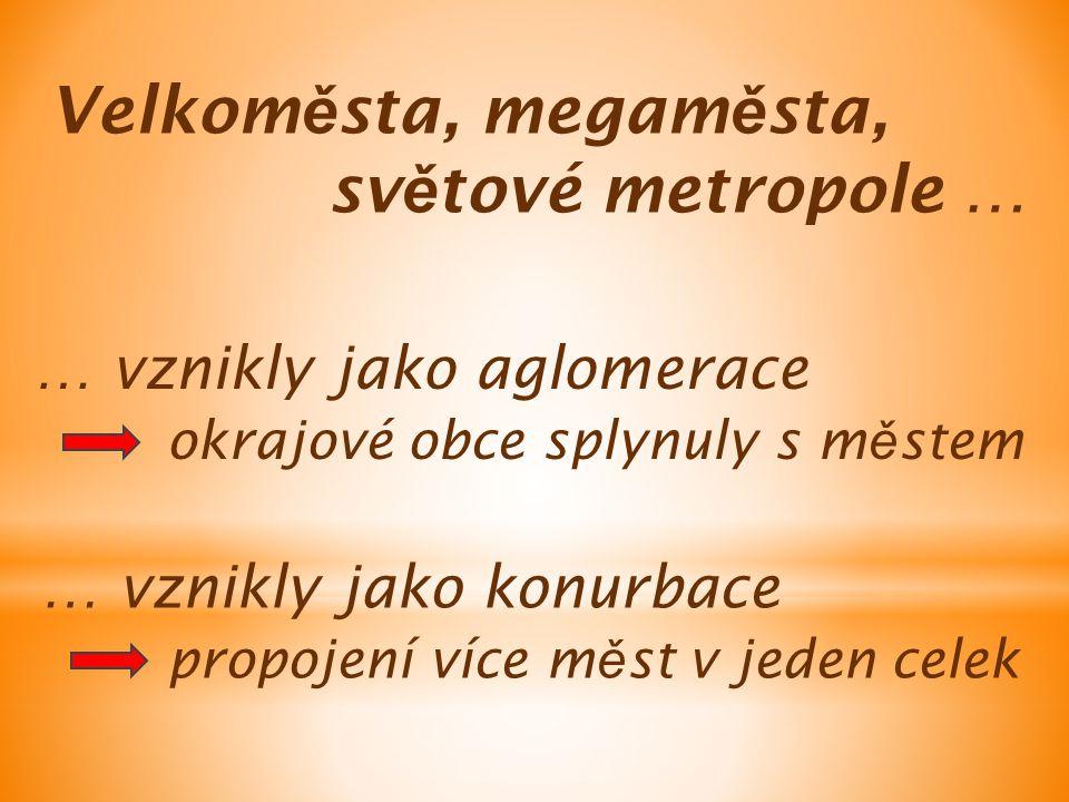 Velkom ě sta, megam ě sta, sv ě tové metropole … … vznikly jako aglomerace … vznikly jako konurbace okrajové obce splynuly s m ě stem propojení více m ě st v jeden celek