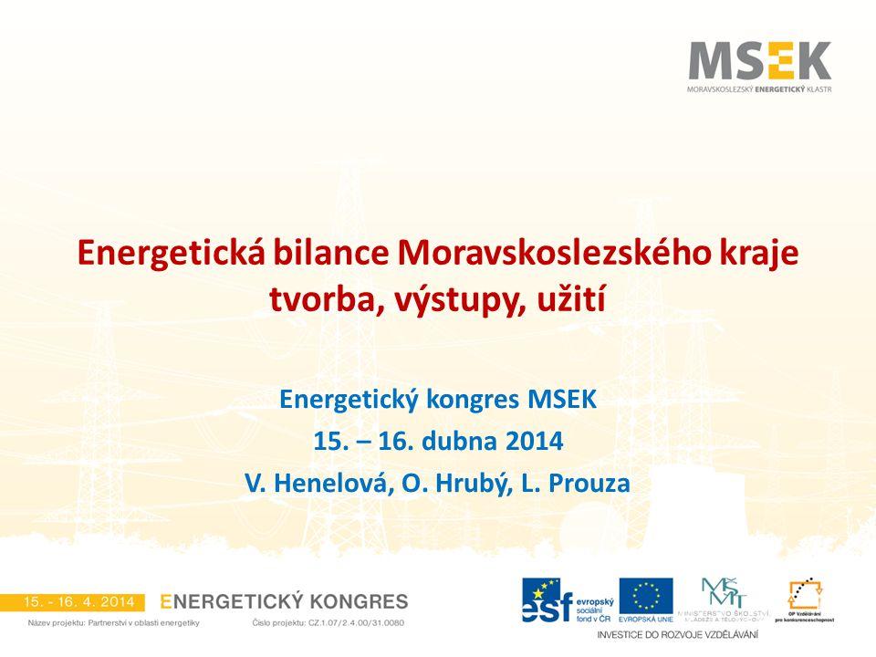 Energetická bilance Moravskoslezského kraje tvorba, výstupy, užití Energetický kongres MSEK 15. – 16. dubna 2014 V. Henelová, O. Hrubý, L. Prouza